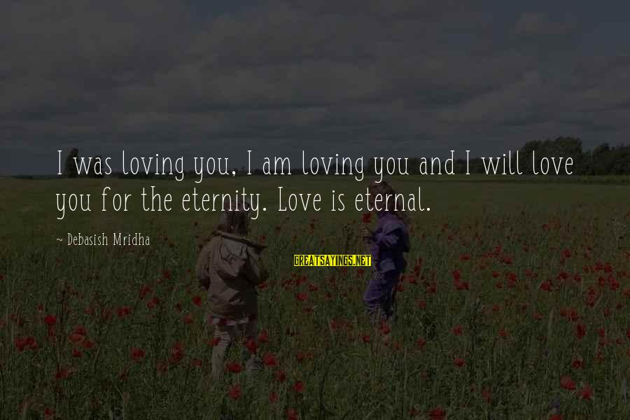 Eternal Life Quotes Sayings By Debasish Mridha: I was loving you, I am loving you and I will love you for the
