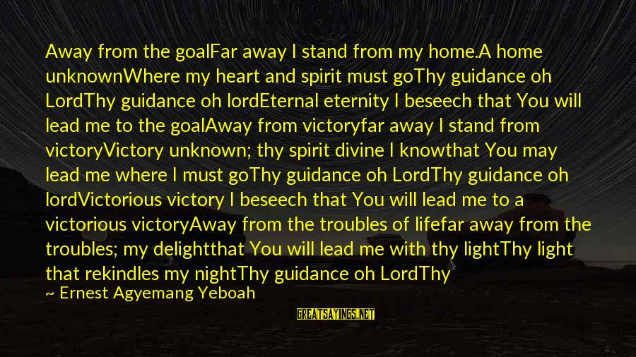 Eternal Life Quotes Sayings By Ernest Agyemang Yeboah: Away from the goalFar away I stand from my home.A home unknownWhere my heart and