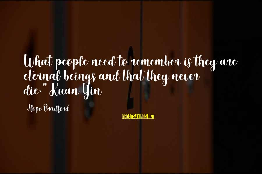 """Eternal Life Quotes Sayings By Hope Bradford: What people need to remember is they are eternal beings and that they never die.""""~Kuan"""