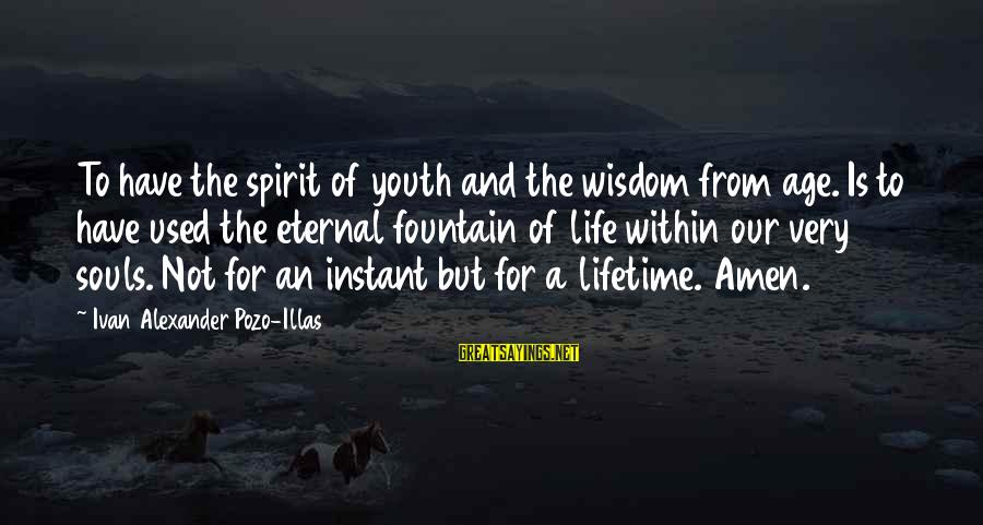 Eternal Life Quotes Sayings By Ivan Alexander Pozo-Illas: To have the spirit of youth and the wisdom from age. Is to have used