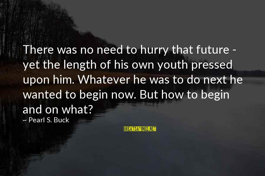 Eternal Life Quotes Sayings By Pearl S. Buck: There was no need to hurry that future - yet the length of his own