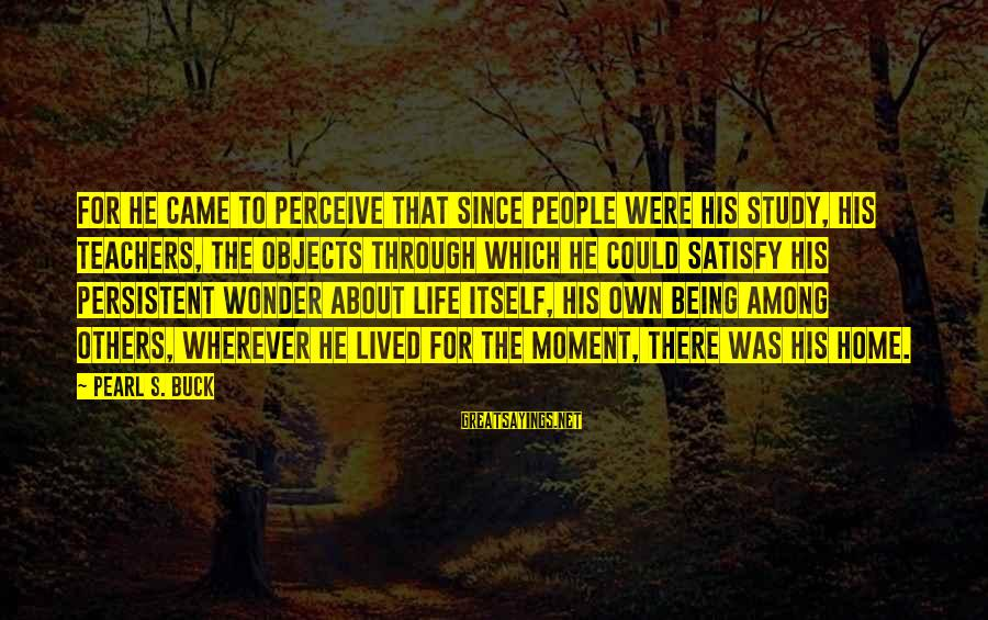 Eternal Life Quotes Sayings By Pearl S. Buck: For he came to perceive that since people were his study, his teachers, the objects