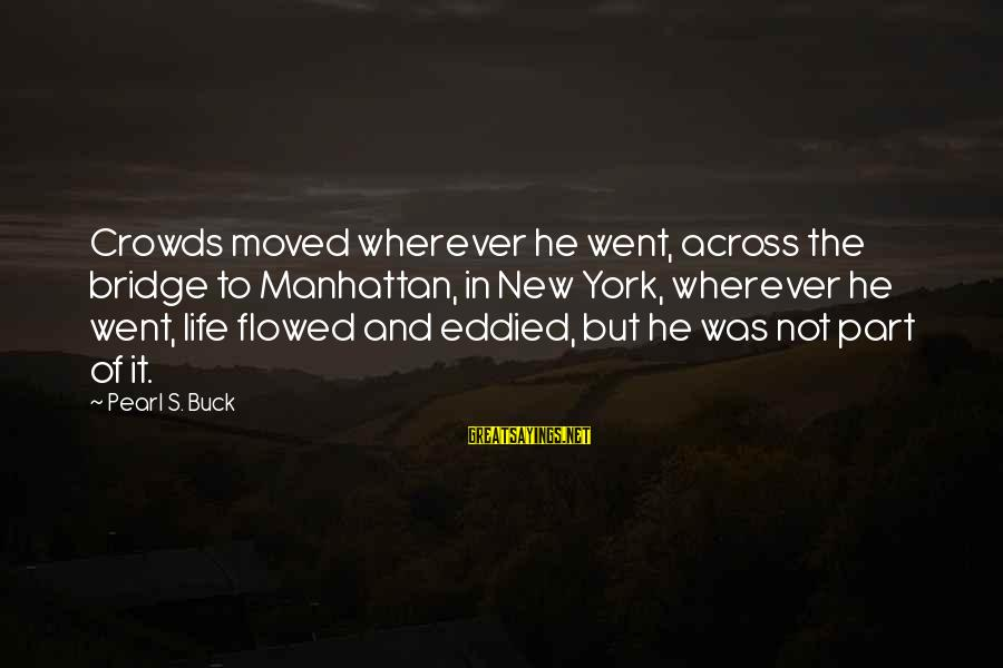 Eternal Life Quotes Sayings By Pearl S. Buck: Crowds moved wherever he went, across the bridge to Manhattan, in New York, wherever he