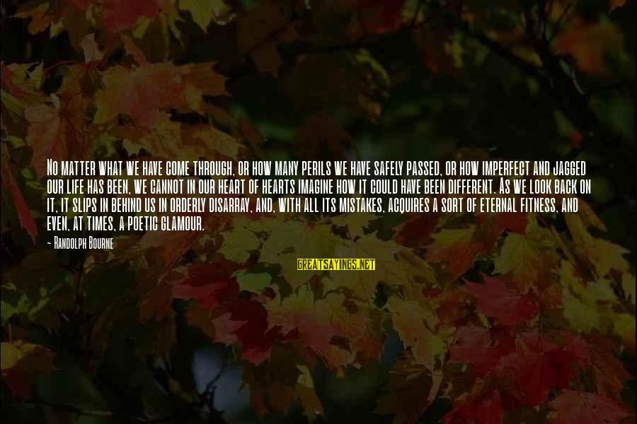 Eternal Life Quotes Sayings By Randolph Bourne: No matter what we have come through, or how many perils we have safely passed,