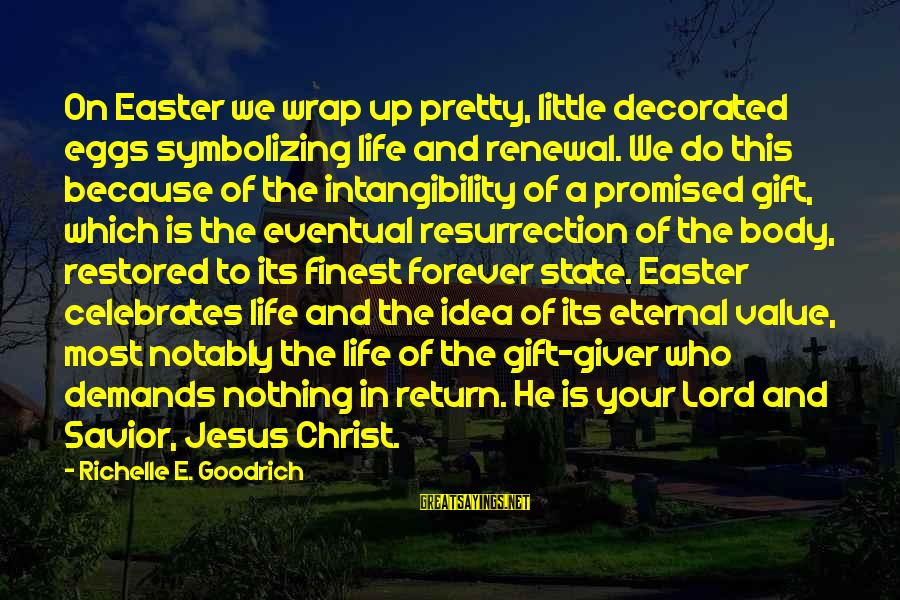 Eternal Life Quotes Sayings By Richelle E. Goodrich: On Easter we wrap up pretty, little decorated eggs symbolizing life and renewal. We do