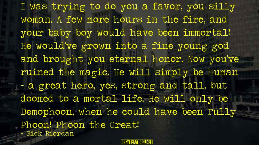Eternal Life Quotes Sayings By Rick Riordan: I was trying to do you a favor, you silly woman. A few more hours