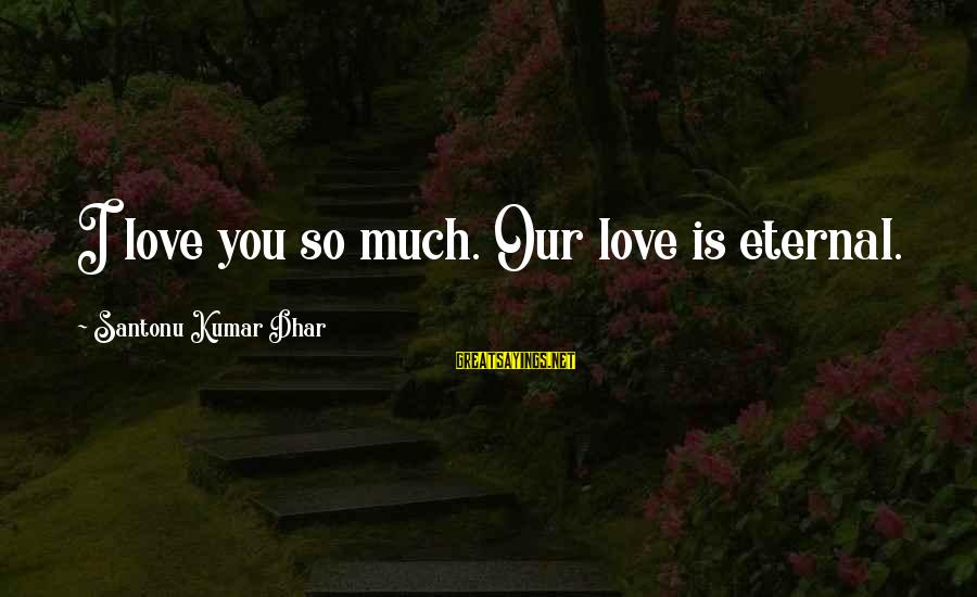 Eternal Life Quotes Sayings By Santonu Kumar Dhar: I love you so much. Our love is eternal.