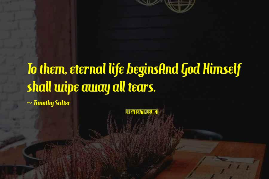 Eternal Life Quotes Sayings By Timothy Salter: To them, eternal life beginsAnd God Himself shall wipe away all tears.