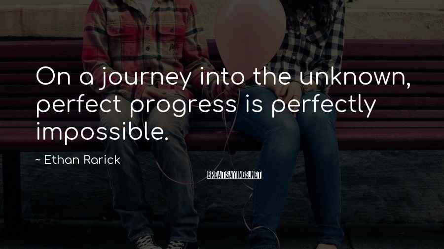 Ethan Rarick Sayings: On a journey into the unknown, perfect progress is perfectly impossible.