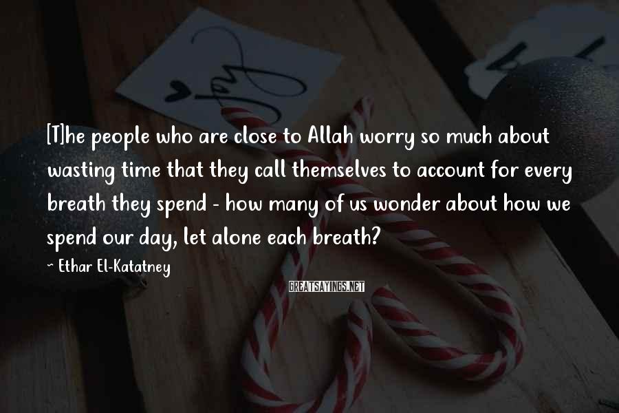 Ethar El-Katatney Sayings: [T]he people who are close to Allah worry so much about wasting time that they