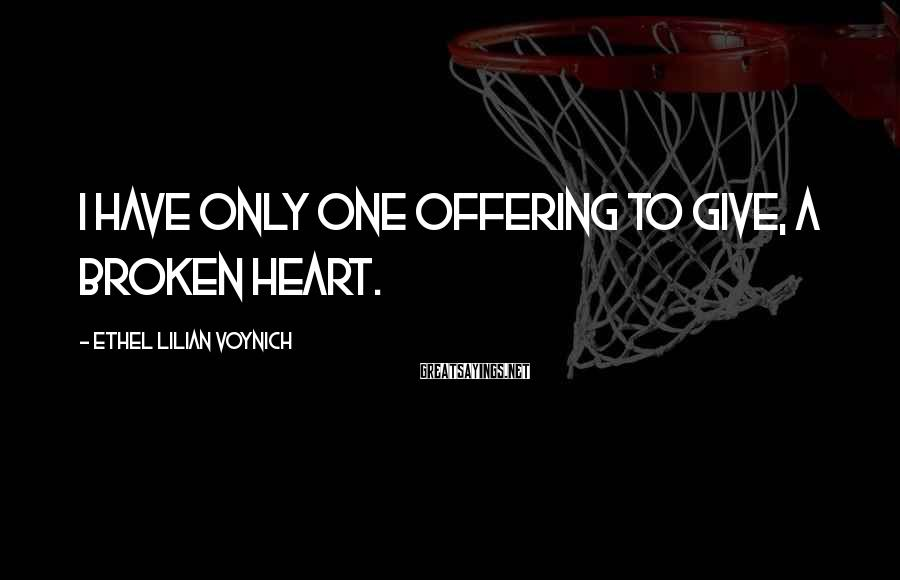 Ethel Lilian Voynich Sayings: I have only one offering to give, a broken heart.