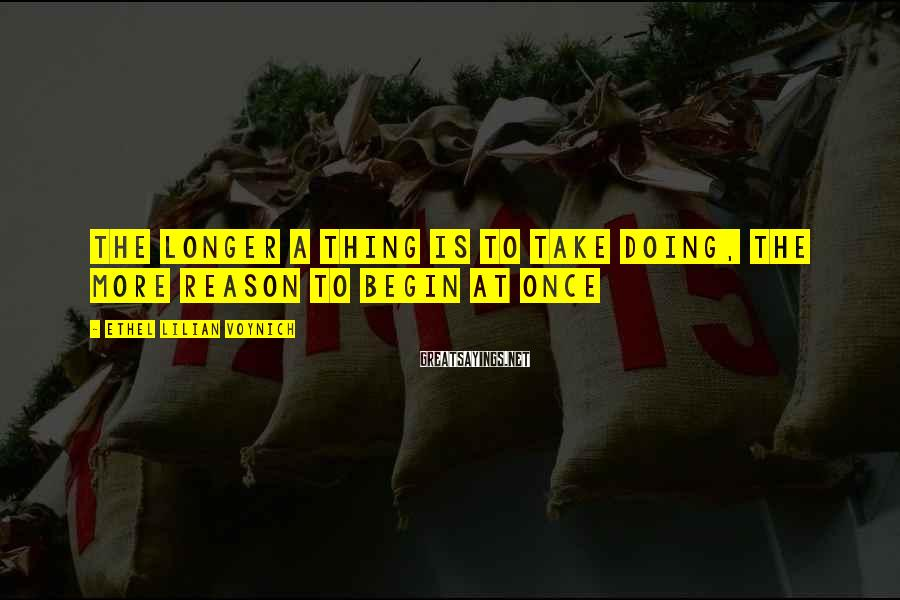 Ethel Lilian Voynich Sayings: The longer a thing is to take doing, the more reason to begin at once