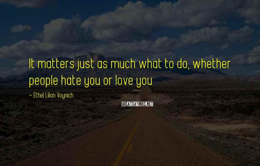 Ethel Lilian Voynich Sayings: It matters just as much what to do, whether people hate you or love you