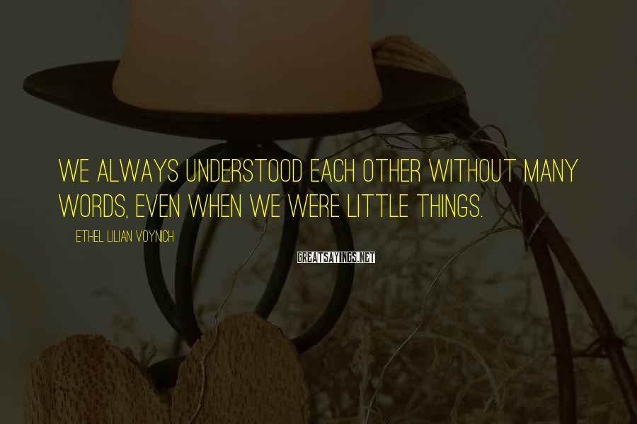 Ethel Lilian Voynich Sayings: We always understood each other without many words, even when we were little things.