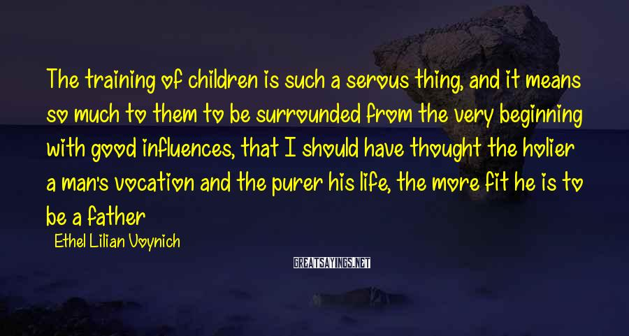 Ethel Lilian Voynich Sayings: The training of children is such a serous thing, and it means so much to