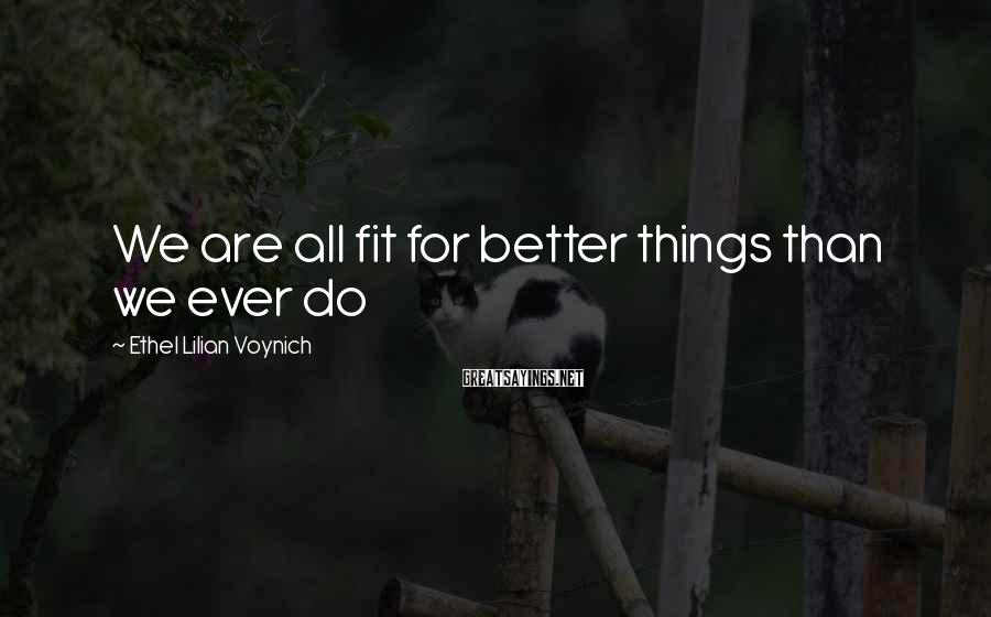 Ethel Lilian Voynich Sayings: We are all fit for better things than we ever do