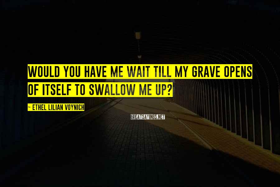 Ethel Lilian Voynich Sayings: Would you have me wait till my grave opens of itself to swallow me up?