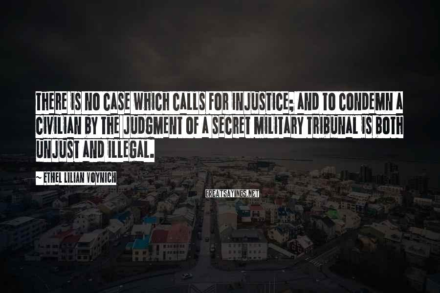 Ethel Lilian Voynich Sayings: There is no case which calls for injustice; and to condemn a civilian by the