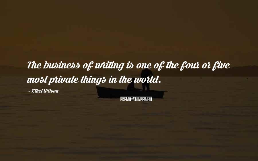 Ethel Wilson Sayings: The business of writing is one of the four or five most private things in