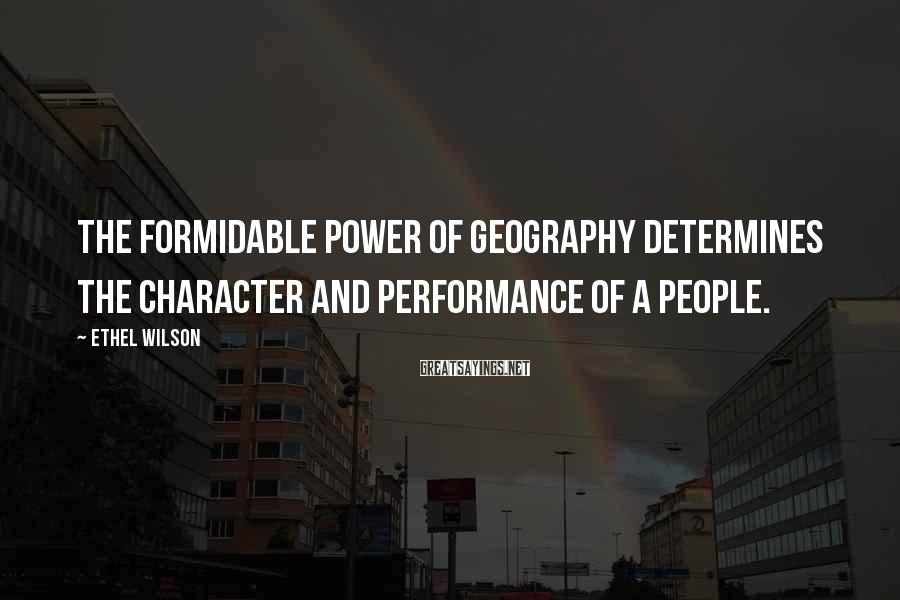 Ethel Wilson Sayings: The formidable power of geography determines the character and performance of a people.