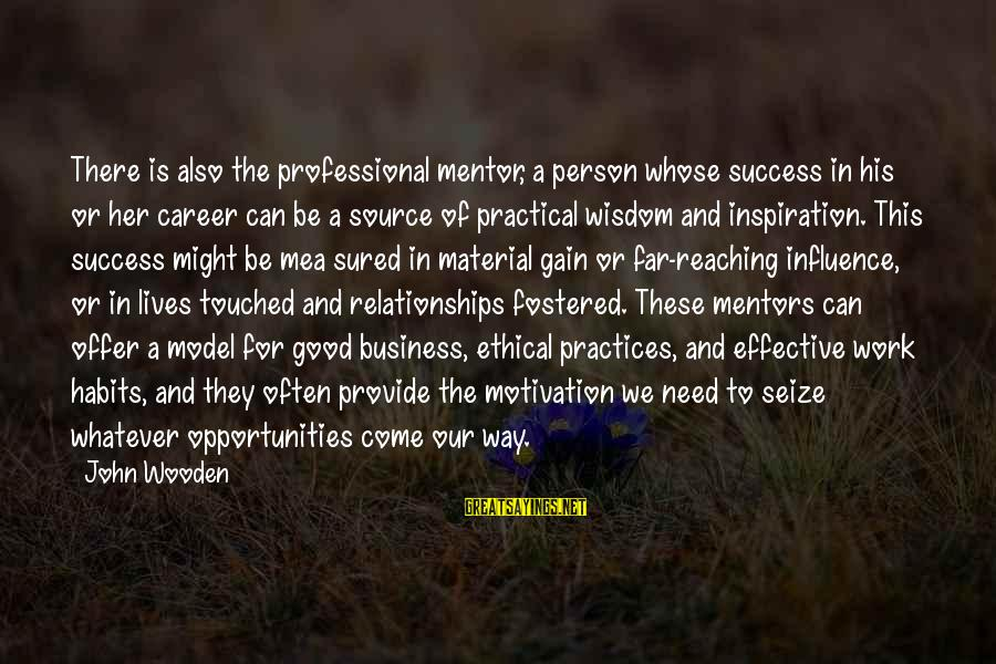 Ethical Practices Sayings By John Wooden: There is also the professional mentor, a person whose success in his or her career