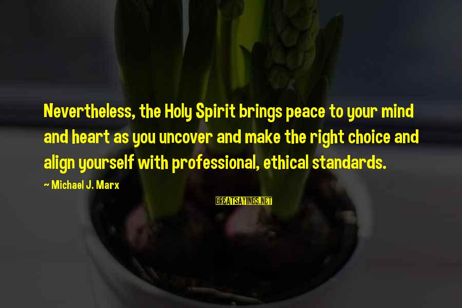 Ethical Practices Sayings By Michael J. Marx: Nevertheless, the Holy Spirit brings peace to your mind and heart as you uncover and