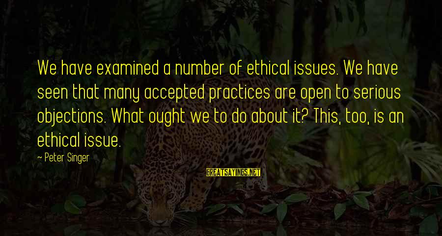 Ethical Practices Sayings By Peter Singer: We have examined a number of ethical issues. We have seen that many accepted practices