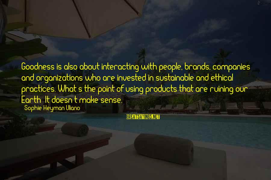 Ethical Practices Sayings By Sophie Heyman Uliano: Goodness is also about interacting with people, brands, companies and organizations who are invested in