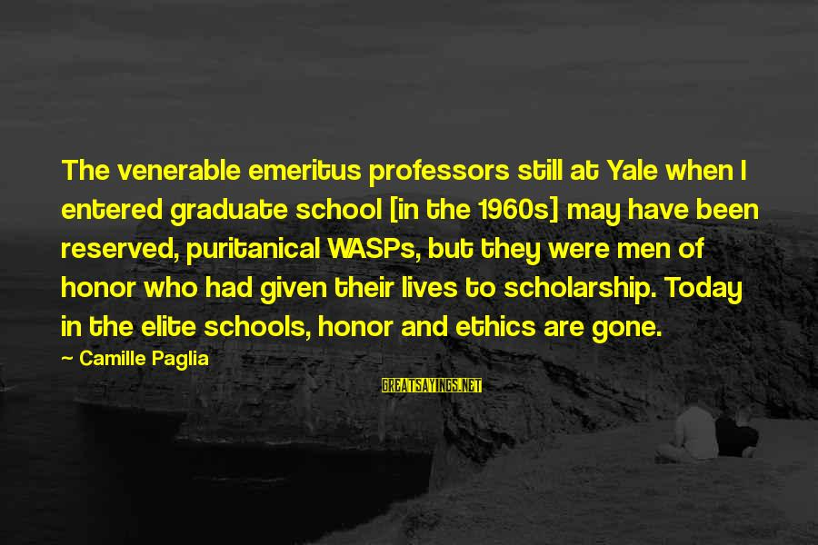 Ethics In School Sayings By Camille Paglia: The venerable emeritus professors still at Yale when I entered graduate school [in the 1960s]