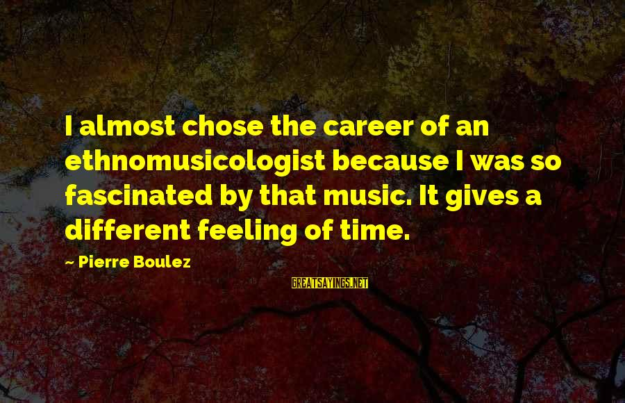 Ethnomusicologist Sayings By Pierre Boulez: I almost chose the career of an ethnomusicologist because I was so fascinated by that