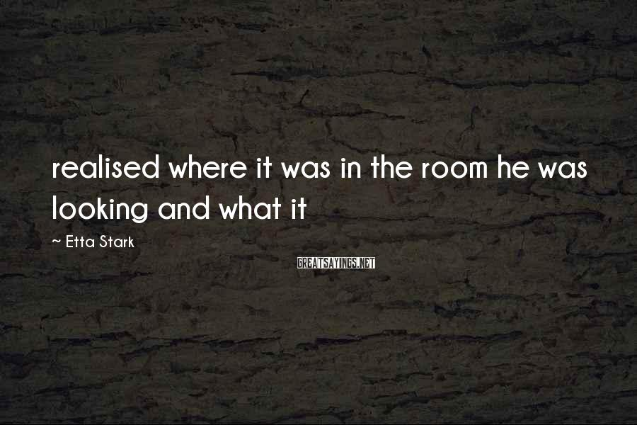 Etta Stark Sayings: realised where it was in the room he was looking and what it