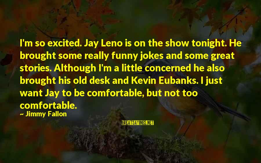 Eubanks Sayings By Jimmy Fallon: I'm so excited. Jay Leno is on the show tonight. He brought some really funny