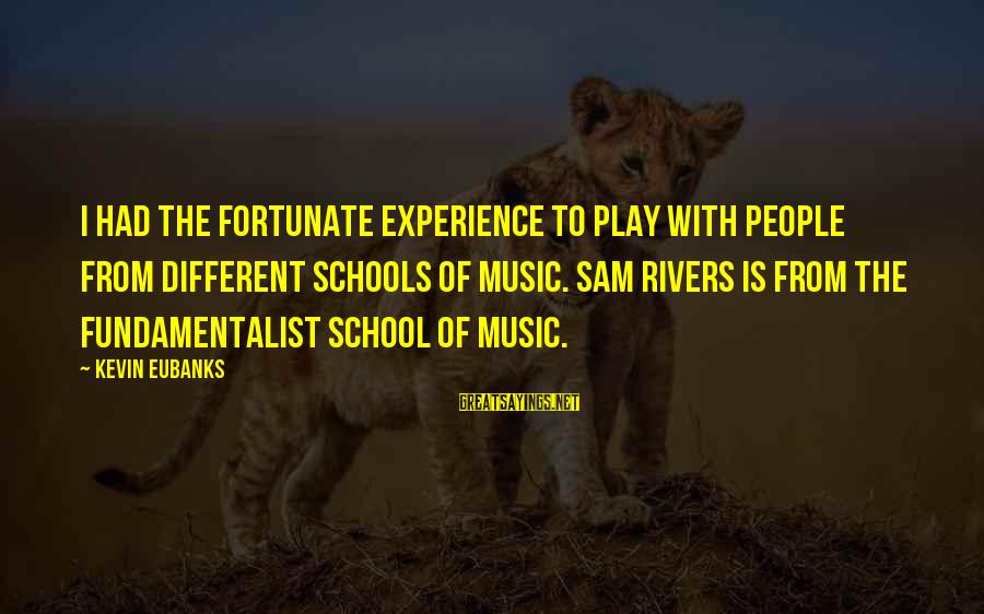 Eubanks Sayings By Kevin Eubanks: I had the fortunate experience to play with people from different schools of music. Sam