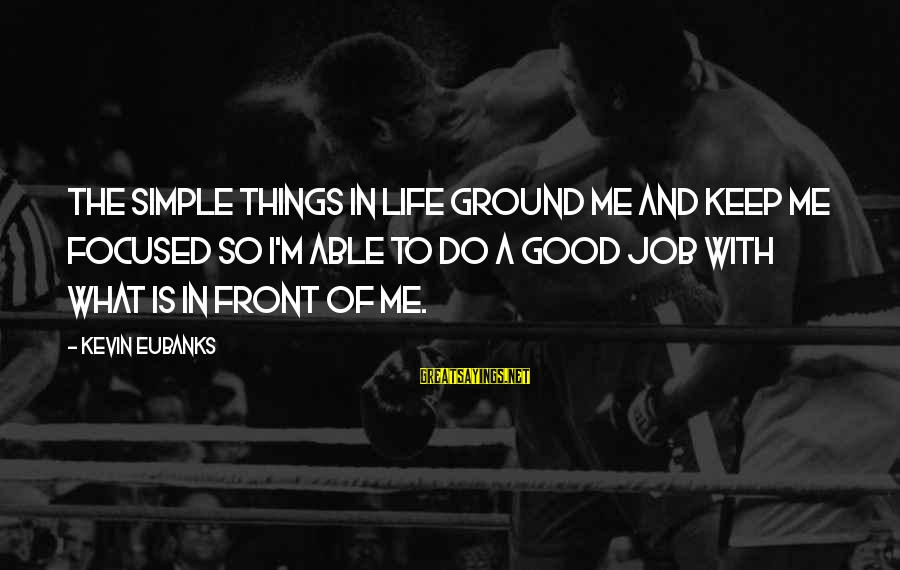 Eubanks Sayings By Kevin Eubanks: The simple things in life ground me and keep me focused so I'm able to