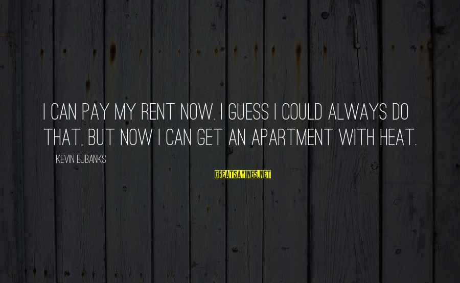 Eubanks Sayings By Kevin Eubanks: I can pay my rent now. I guess I could always do that, but now