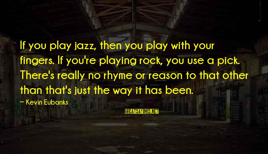Eubanks Sayings By Kevin Eubanks: If you play jazz, then you play with your fingers. If you're playing rock, you
