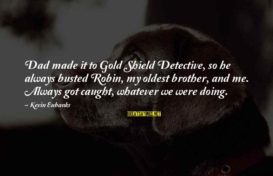 Eubanks Sayings By Kevin Eubanks: Dad made it to Gold Shield Detective, so he always busted Robin, my oldest brother,