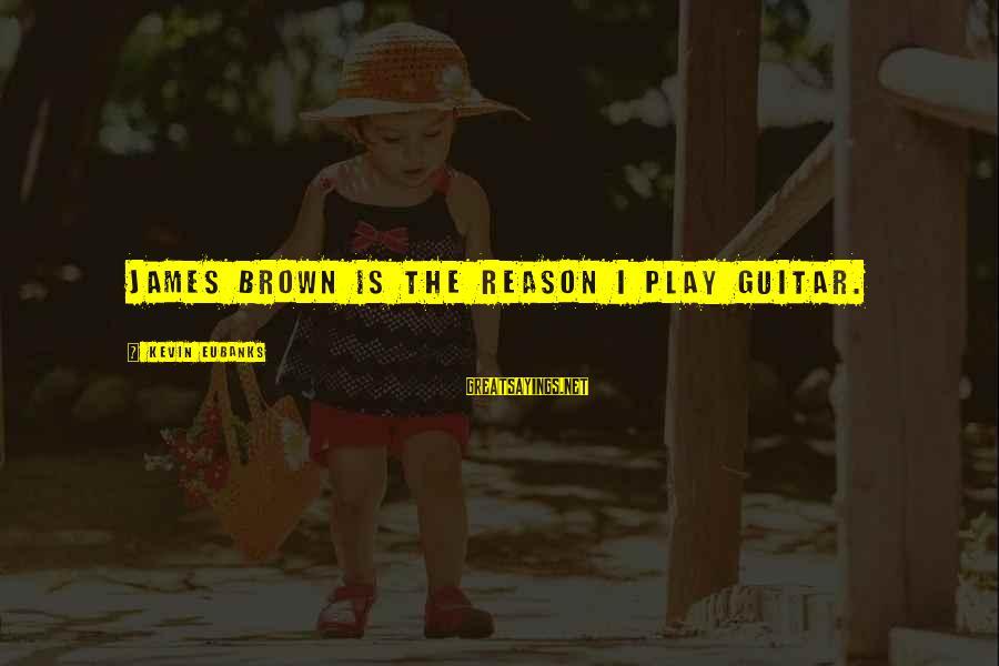 Eubanks Sayings By Kevin Eubanks: James Brown is the reason I play guitar.