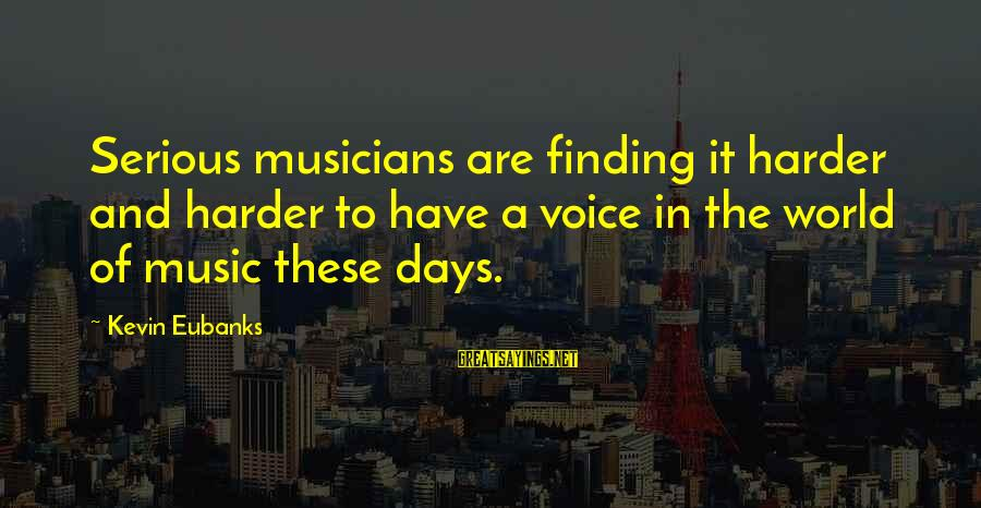 Eubanks Sayings By Kevin Eubanks: Serious musicians are finding it harder and harder to have a voice in the world
