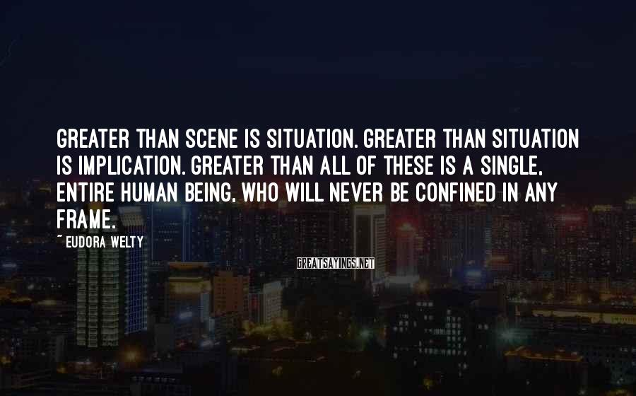 Eudora Welty Sayings: Greater than scene is situation. Greater than situation is implication. Greater than all of these