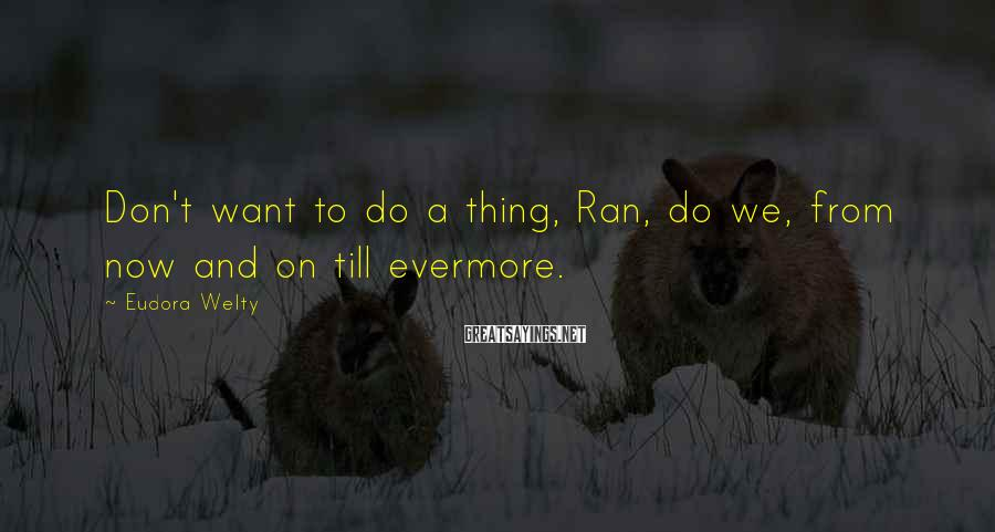 Eudora Welty Sayings: Don't want to do a thing, Ran, do we, from now and on till evermore.