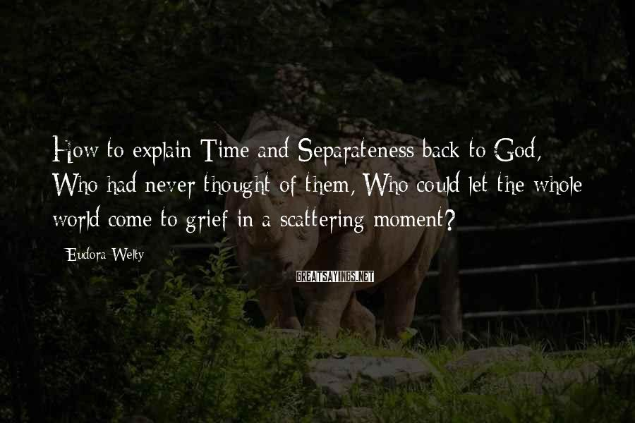 Eudora Welty Sayings: How to explain Time and Separateness back to God, Who had never thought of them,