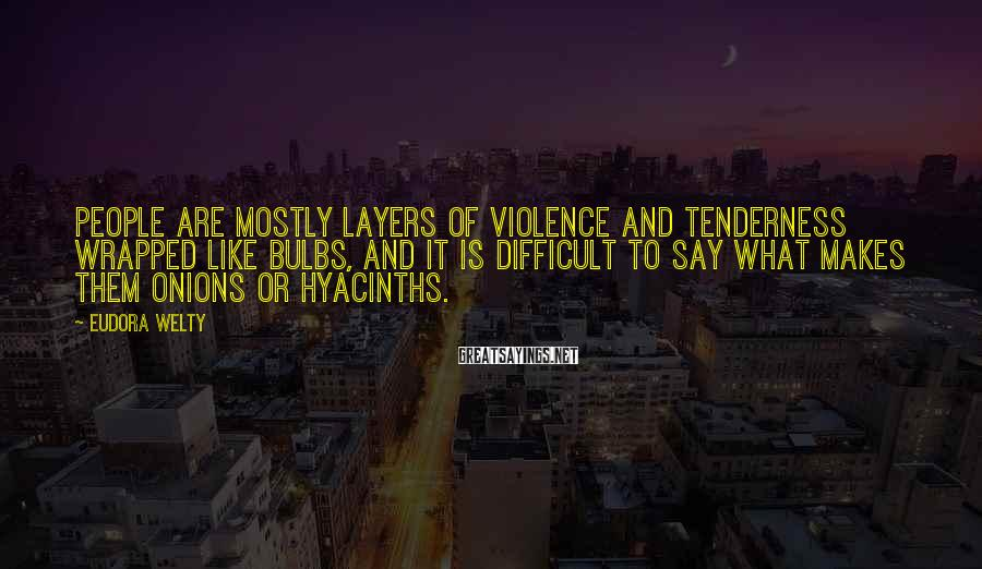 Eudora Welty Sayings: People are mostly layers of violence and tenderness wrapped like bulbs, and it is difficult