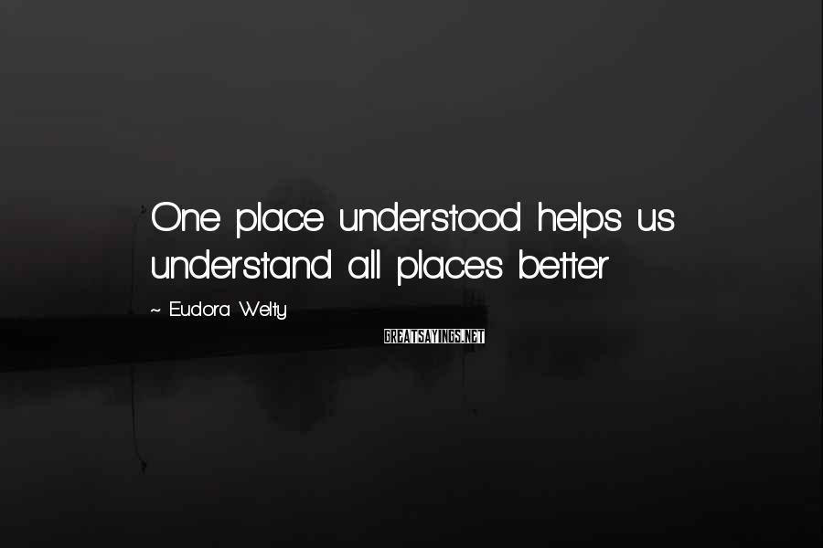 Eudora Welty Sayings: One place understood helps us understand all places better