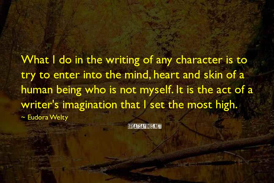 Eudora Welty Sayings: What I do in the writing of any character is to try to enter into