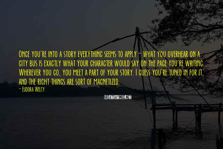 Eudora Welty Sayings: Once you're into a story everything seems to apply- what you overhear on a city