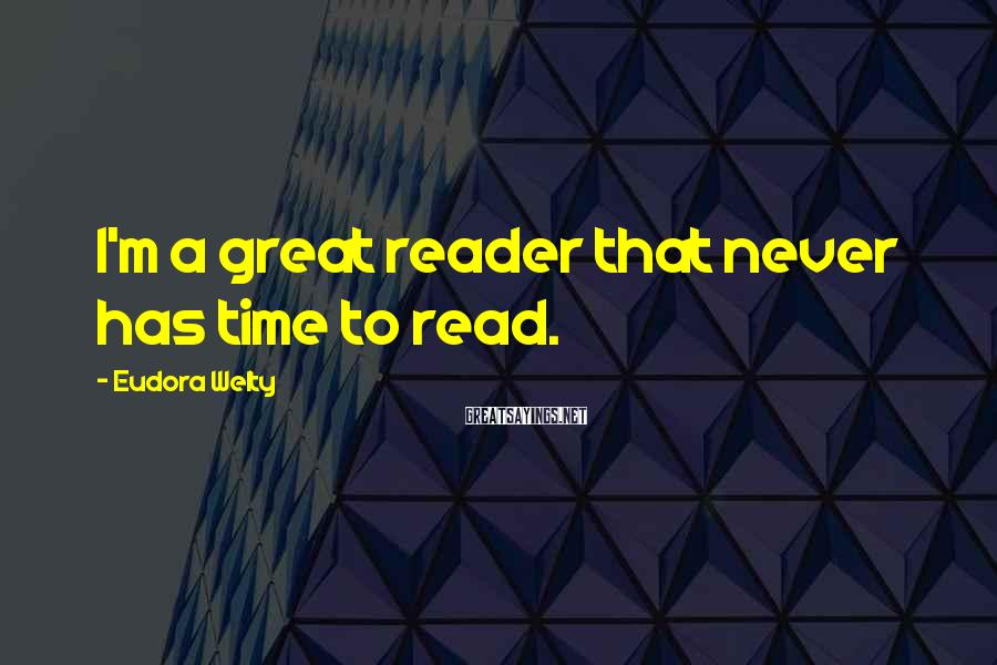 Eudora Welty Sayings: I'm a great reader that never has time to read.
