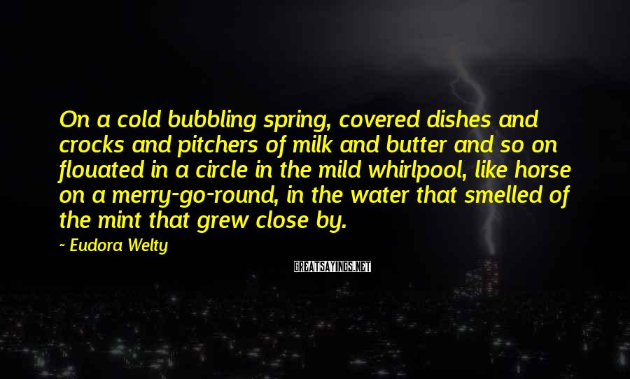 Eudora Welty Sayings: On a cold bubbling spring, covered dishes and crocks and pitchers of milk and butter