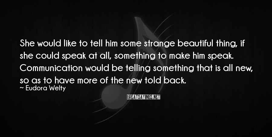 Eudora Welty Sayings: She would like to tell him some strange beautiful thing, if she could speak at