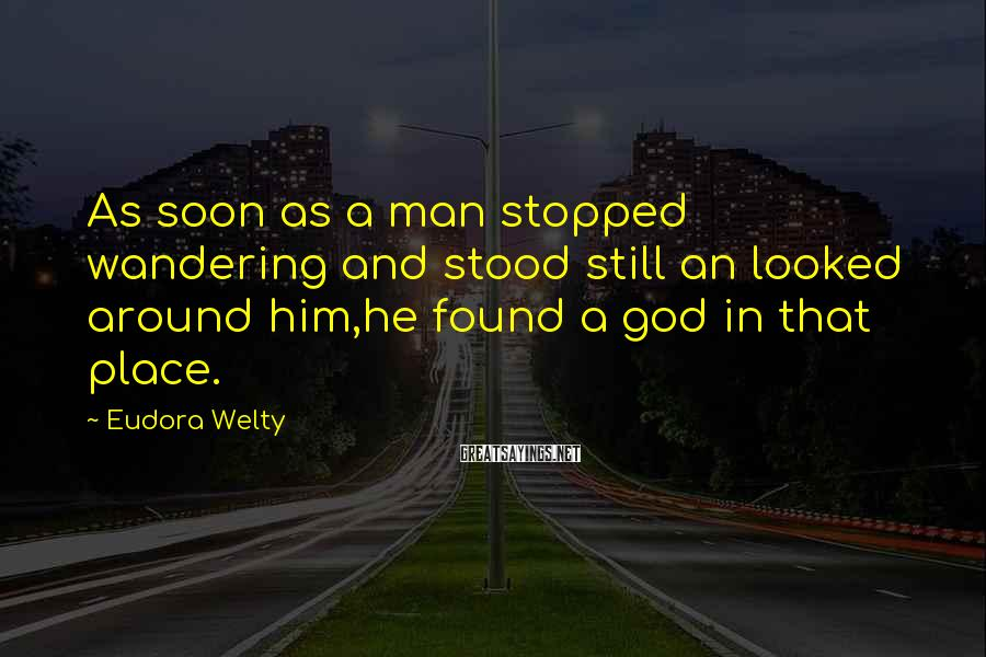 Eudora Welty Sayings: As soon as a man stopped wandering and stood still an looked around him,he found